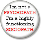 """I'm not a PSYCHOPATH I'm a highly functioning SOCIOPATH 25mm 1"""" Pin Button Badge"""