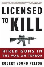 Licensed to Kill: Hired Guns in the War on Terror Pelton, Robert Young Hardcove