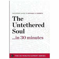 The Untethered Soul ...in 30 Minutes - The Expert Guide to Michael A. Singer's C