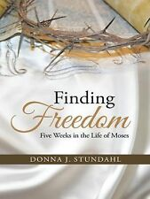 Finding Freedom : Five Weeks in the Life of Moses by Donna J. Stundahl and Ph...