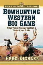 Bowhunting Western Big Game: Time-Tested Techniques from a World-Class Guide (Bo
