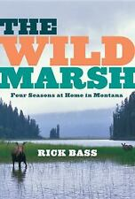 The Wild Marsh: Four Seasons at Home in Montana, Rick Bass (2009, Hardcover 1st)