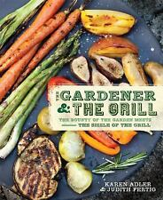 The Gardener and the Grill : The Bounty of the Garden Meets the Sizzle of the Gr