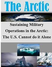 The Arctic: Sustaining Military Operations in the Arctic: the U. S. Cannot Do...
