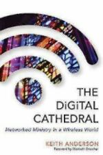 The Digital Cathedral : Networked Ministry in a Wireless World by Keith...