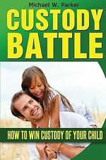 Custody Battle : How to Win Custody of Your Child by Michael Parker (2014,...