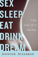 Sex Sleep Eat Drink Dream: A Day in the Life of Your Body ( Ackerman, Jennifer )