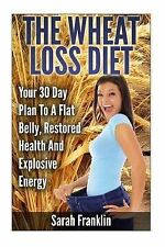 The Wheat Loss Diet : Your 30 Day Plan to a Flat Belly, Restored Health and...