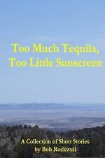 Too Much Tequila, Too Little Sunscreen by Bob Rockwell (2013, Paperback)