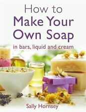 How to Make Your Own Soap : . in Traditional Bars, Liquid or Cream by Sally...