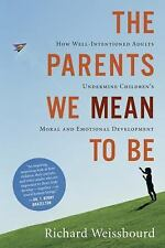 The Parents We Mean To Be: How Well-Intentioned Adults Undermine Children's Mora
