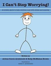 I Cant Stop Worrying! : A Holistic Guide to Help Children Cope with Stress...