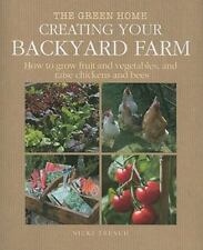 Creating Your Backyard Farm: How to Grow Fruit and Vegetables, and Raise Chicken