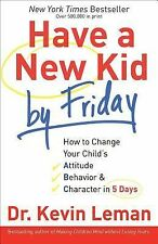 Have a New Kid by Friday : How to Change Your Child's Attitude, Behavior &...