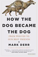 How the Dog Became the Dog: From Wolves to Our Best Friends by Derr, Mark