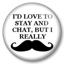I'D LOVE TO STAY AND CHAT, BUT I REALLY MOUSTACHE 25mm Pin Button Badge Movember