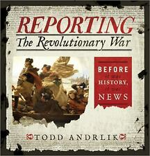 NEW - Reporting the Revolutionary War: Before It Was History, It Was News