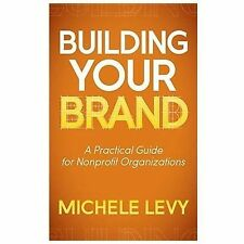 Building Your Brand : A Practical Guide for Nonprofit Organizations by...