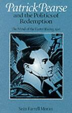 Patrick Pearse and the Politics of Redemption: The Mind of the Easter Rising, 19