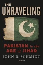 The Unraveling: Pakistan in the Age of Jihad by Schmidt, John R.