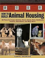How to Build Animal Housing : 60 Plans for Coops, Hutches, Barns, Sheds,...