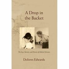 A Drop in the Bucket : The Joys, Sorrows, and Horrors of Medical Missions by...