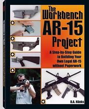 The Workbench AR-15 Project : A Step-By-Step Guide to Building Your Own Legal...