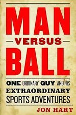 Man Versus Ball : One Ordinary Guy and His Extraordinary Sports Adventures by...