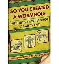 So You Created a Wormhole: The Time Traveler's Guide to Time Travel by Phil...