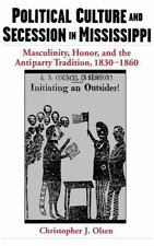 Political Culture and Secession in Mississippi : Masculinity, Honor, and the...