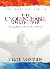 The Worship: The Unquenchable Worshipper : Coming Back to the Heart of...