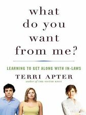 What Do You Want from Me? : Learning to Get along with In-Laws by Terri Apter...