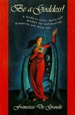 Be A Goddess: A Guide to Magical Celtic Spells for Self-Healing, Prosperity and