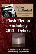 Indies Unlimited 2012 Flash Fiction Anthology Deluxe Edition by K Brooks...