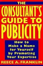 The Consultant's Guide to Publicity: How to Make a Name for Yourself by Promotin