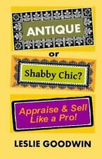 ANTIQUE or Shabby Chic? Appraise and Sell Like a Pro! by Leslie Goodwin...