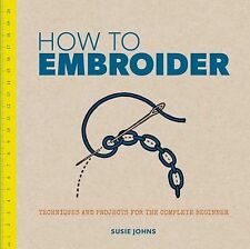 How to Embroider : Techniques and Projects for the Complete Beginner by Susie...