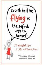 Don't Tell Me Flying Is The Safest Way To Travel!: A fun self-help book for fear