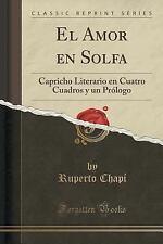 El Amor en Solfa : Capricho Literario en Cuatro Cuadros y un Prologo (Classic...