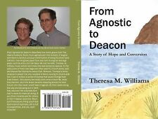 From Agnostic to Deacon : A Story of Hope and Conversion by Theresa Williams...