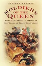 Soldiers of the Queen: Victorian Colonial Conflict in the Words of Those Who...