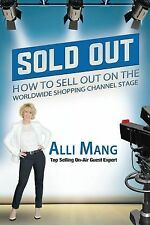 Sold Out : How to Sell Out on the Worldwide Shopping Channel Stage by Alli...
