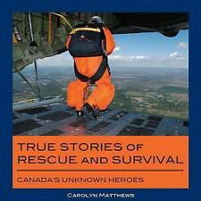 True Stories of Rescue and Survival: Canada's Unknown Heroes by Carolyn...