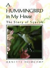 A Hummingbird in My House : The Story of Squeak by Arnette Heidcamp (1991,...