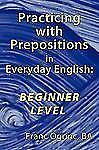 Practicing with Prepositions in Everyday English : Beginner Level by Franc...