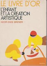 NOOR-ZADE BRENER / LE LIVRE D'OR - L'ENFANT ET LA CREATION ARTISTIQUE