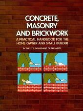 Concrete, Masonry, and Brickwork: A Practical Handbook for the Home Owner and S