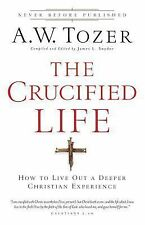 The Crucified Life : How to Live Out a Deeper Christian Experience by A. W. T...