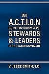 An A C T I O N Guide for Union Reps, Stewards and Leaders in the Labor...