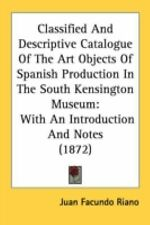 Classified and Descriptive Catalogue of the Art Objects of Spanish Production...